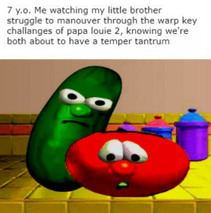 ever noticed that both main characters are both fruit?: 7 y.o. Me watching my little brother  struggle to manouver through the warp key  challanges of papa louie 2, knowing we're  both about to have a temper tantrum ever noticed that both main characters are both fruit?
