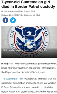 cnn.com, Family, and Food: 7-year-old Guatemalan girl  died in Border Patrol custody  By Nick Valencia and Chris Boyette, CNN  Updated 10:48 AM EST, Fri December 14, 2018  DHS: Heart goes out to family of 7-year-old 1.53)  AND  CNN)-A 7-year-old Guatemalan girl died last week,  hours after she was taken into Border Patrol custody  the Department of Homeland Security said  The Washington Post first reported Thursday that the  giri died of dehydration and septic shock last week in  El Paso, lexas after she was taken into custody by  Border Patrol after crossing illegally with her father into