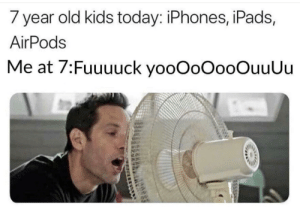 Kids, Today, and Old: 7 year old kids today: iPhones, iPads,  AirPods  Me at 7:Fuuuuck yooOoOooOuuUu Truth