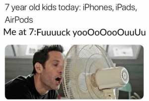 Memes, Kids, and Today: 7 year old kids today: iPhones, iPads,  AirPods  Me at 7:Fuuuuck yooOoOooOuuUu Something like that! 😂