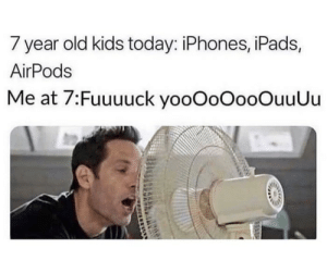 Still me.: 7 year old kids today: iPhones, iPads,  AirPods  Me at 7:Fuuuuck yooOoOooOuuUu Still me.