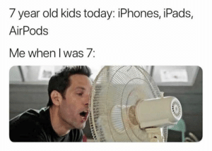 Robo voice.: 7 year old kids today: iPhones, iPads,  AirPods  Me when l was/: Robo voice.