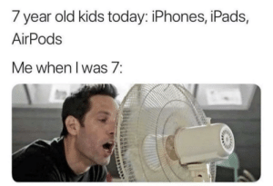 Fun times: 7 year old kids today: iPhones, iPads,  AirPods  Me when l was 7: Fun times