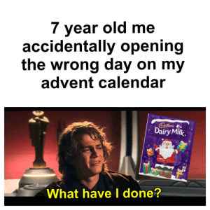 He's too foolish to be left alive!: 7 year old me  accidentally opening  the wrong day on my  advent calendar  Cadbury  Dairy Milk.  What have I done? He's too foolish to be left alive!