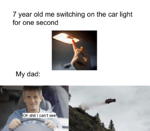 can't see: 7 year old me switching on the car light  for one second  My dad:  Oh shit I can't see