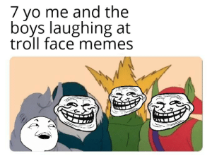 Me irl: 7 yo me and the  boys laughing at  troll face memes Me irl