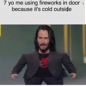 Reddit, Yo, and Fireworks: 7 yo me using fireworks in door  because it's cold outside Its to cold