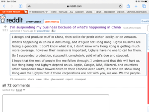 Amazon, Apple, and Good for You: 70%  19:16 Sun 13 Oct  reddit.com  AA  GET NEW REDDIT  ALL-RANDOM - USERS | NEWS - ASKREDDIT  VIDEOS UNPOPULAROPINION  MY SUBREDDITS  HOME - POPULAR  reddit  GreatR  comments  OFFMYCHEST  I'm suspending my business because of what's happening in China (self.offmychest)  921 submitted 4 hours ago by plsdontread 2  I design and produce stuff in China, then sell it for profit either locally, or on Amazon  What's happening in China is disturbing, and it's just not Hong Kong. Ughyr Muslims are  facing a genocide. I don't know what it is, I don't know why Hong Kong is getting much  more coverage, however their mission is important, Ughyrs have no one to call for them.  So I suspended production, stopped it completely, paid what's due and stopped  I hope that the rest of people like me follow through. I understand that this will hurt us,  but Hong Kong and Ughyrs depend on us. Apple, Google, NBA, Blizzard, and countless  other companies have bowed down to their Chinese over Lord's, it's time we show Hong  Kong and the Ughyrs that if these corporations are not with you, we are. We the people.  72 comments share save hide give award report crosspost  all 72 comments  sorted by: best Good for you
