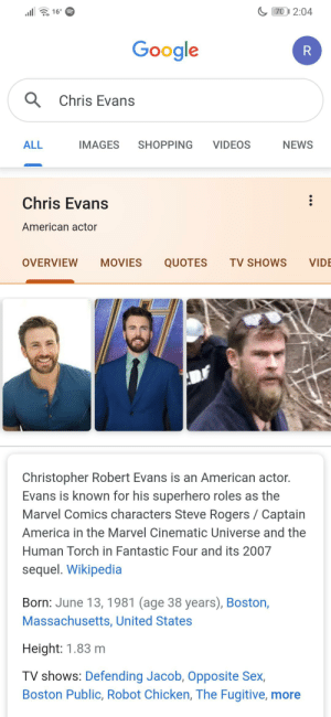 Thank you Google this is indeed Chris Evans: 70 2:04  16°  Google  R  Chris Evans  ALL  IMAGES  SHOPPING  VIDEOS  NEWS  Chris Evans  American actor  OVERVIEW  MOVIES  QUOTES  TV SHOWS  VIDE  Christopher Robert Evans is an American actor.  Evans is known for his superhero roles as the  Marvel Comics characters Steve Rogers Captain  America in the Marvel Cinematic Universe and the  Human Torch in Fantastic Four and its 2007  sequel. Wikipedia  Born: June 13, 1981 (age 38 years), Boston,  Massachusetts, United States  Height: 1.83 m  TV shows: Defending Jacob, Opposite Sex,  Boston Public, Robot Chicken, The Fugitive, more Thank you Google this is indeed Chris Evans