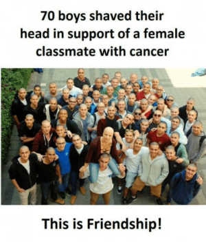 We all need such friends: 70 boys shaved their  head in support of a female  classmate with cancer  This is Friendship! We all need such friends