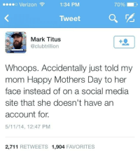 Dank, 🤖, and Media: 70% O  Verizon  1:34 PM  Tweet  Mark Titus  @clubtrillion  Whoops. Accidentally just told my  mom Happy Mothers Day to her  face instead of on a social media  site that she doesn't have an  account for  5/11/14, 12:47 PM  2,711  RETWEETS 1,904  FAVORITES Whooops