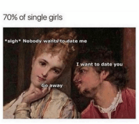 Funny, Girls, and Date: 70% of single girls  *sigh Nobody wants to date me  I want to date you  Go away Tag this female