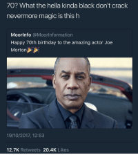Birthday, Blackpeopletwitter, and Work: 70? What the hella kinda black don't crack  nevermore magic is this h  Moorlnfo @Moorlnformation  Happy 7Oth birthday to the amazing actor Joe  Morton  19/10/2017, 12:53  12.7K Retweets 20.4K Likes <p>Melanin doing work 👏🏿 (via /r/BlackPeopleTwitter)</p>