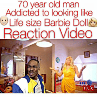 Barbie, Life, and Memes: 70 year old man  Addicted to looking like  Life size Barbie Do  Reaction Video  TLC Who mans is this 👀🤔 Dayum - - For more videos follow @kmoorethegoat @kmoorethegoat @kmoorethegoat @kmoorethegoat