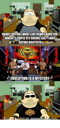 I'll admit it. This was me.: RANDY ORTON MORE LIKE RANDY BORETONL  WHERE STRIPLE HSSHOVELLOL? WAS  SAYING BOOTISTA  EVOLUTIONIS A MYSTERY  WRESTLNGMEMES I'll admit it. This was me.
