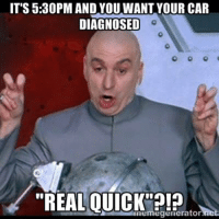 "quick: IT'S 5:30PMAND YOU WANT YOUR CAR  DIAGNOSED  ""REAL, QUICK  meme generator"