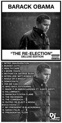 "America, Funny, and Kanye: BARACK OBAMA  ""THE RE-ELECTION""  DELUXE EDITION  ADVISORY  1. INTRO: INAUGURATION  2. BUDGET CUTS  3. HEALTH CARE  4.4 MORE YEARS  5. MOTHAF CK GEORGE BUSH  6. INTERLUDE: MITT ROMNEY  7. NIGGA OR A WIGGA?  8. DEMOCRATIC  9. YES WE CAN  10. WHO SHOT YA? (OSAMA)  11. MADE IT IN AMERICA (REMIX FT. KANYE WEST)  12. KILLUMINAT  13. BARACKA FLOCKA FLAME  14. THE RECESSION  15. THE COMEBACK  16. OUTRO: RE-ELECT A NIGGA  (bonus tracks)  17. MY PRESIDENT IS BLACK (REMIX)  18. SARAH PALIN  A  19. PRESIDENTIAL FLOW  Jam  recordings Barack Obama is dropping ""The Re-Election"" in April. I'm out 💀"