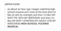oh my god 😂: patrick-hump:  so about an hour ago i began watching high  school musical and i look at the time and i'm  like oh shit its midnight and then i'm like OH  SHIT ITS 18TH MY BIRTHDAY and then i'm  like OH SHIT I STARTED MYADULT LIFE BY  WATCHING HIGH SCHOOL FUCKING  MUSICAL oh my god 😂