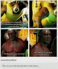 I can't believe that there are actual people in this world who don't like The Guardians Of The Galaxy -Deadpool: Hispeople are completely litera  Metaphors are gonna go  over his head.  My reflexes are too fast.  Nothing goes over my head!  would catch it.  case yanthony official  This was one of the funniest jokes in film history I can't believe that there are actual people in this world who don't like The Guardians Of The Galaxy -Deadpool