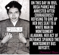 Memes, Rosa Parks, and Alabama: 7053  ON THIS DAY IN 1955.  ROSA PARKS WAS  COURAGEOUSLY  REFUSING TO GIVE UP  HER BUS SEAT TOA  WHITE MAN IN  MONTGOMERY  ALABAMA. HER ACT OF  DEFIANCE SPARKED THE  MONTGOMERY BUS  BOYCOTT Today we celebrate this amazing civil rights icon! 61 years later and we're still fighting for American's civil rights.