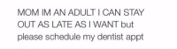 Me: MOM IMAN ADULT I CAN STAY  OUT AS LATE ASI WANT but  please schedule my dentist appt Me
