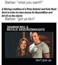"""Ben Millard with the crispy meme: Barber: """"what you want?""""  A Stirring rendition of a Peter Gabriel and Kate Bush  Duet in order to raise money for BeyondBlue and  hit #2 on the charts  Barber: """"got ya fam""""  SHANNON NOLL &  NATALIE BASSINGTHWAIGHTE  don't give up Ben Millard with the crispy meme"""