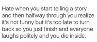 happens way too often 🙂🙃🙂🙃: Hate when you start telling a story  and then halfway through you realize  it's not funny but it's too late to turn  back so you just finish and everyone  laughs politely and you die inside. happens way too often 🙂🙃🙂🙃