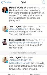 Donald Trump, Funny, and John Legend: Timeline  Detail  Donald Trump Jr.  Donald JTru... 36m  Ha 5 students when asked why  they were protesting couldn't even  answer. The participation medal/  micro aggression generation is  pretty sad!  2 John Legend  ajohnlegend they  13m  A .@Donald JTrump Jr I think were protesting your racist father.  This isn't complicated.  RedkneckHill Billy @Daniel TO... 11 m  ajohnlegend a Donald JTrump Jr  is John Legend that disgraceful?  No education.  In reply to RedKneckHillBilly  John Legend  ajohnlegend  A. a DanielTO3571138  @Donald JTrumpJr the Donalds  and graduated from the same  University, funny enough.  892 Likes  442 Retweets there's a reason why John's last name is Legend