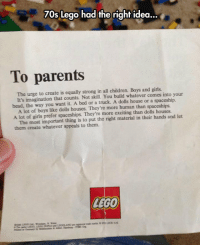 laughoutloud-club:  Letter From LEGO To Parents: 70s Lego had the right idea...  To parents  The urge to create is equally strong in all children. Boys and girls.  head, the way you want it. A bed or a truck. A dolls house or a spaceship.  A lot of girls prefer spaceships. They're more exciting than dolls houses.  them create whatever appeals to them.  It's imagination that counts. Not skill. You build whatever comes into your  A lot of boys like dolls houses. They're more human than spaceships.  The most important thing is to put the right material in their hands and let  LEGO laughoutloud-club:  Letter From LEGO To Parents