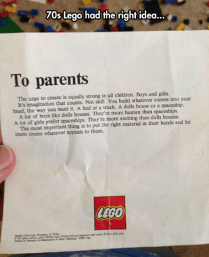 srsfunny:Letter From LEGO To Parents: 70s Lego had the right idea...  To parents  The urge to create is equally strong in all children. Boys and girls.  head, the way you want it. A bed or a truck. A dolls house or a spaceship.  A lot of girls prefer spaceships. They're more exciting than dolls houses.  them create whatever appeals to them.  It's imagination that counts. Not skill. You build whatever comes into your  A lot of boys like dolls houses. They're more human than spaceships.  The most important thing is to put the right material in their hands and let  LEGO srsfunny:Letter From LEGO To Parents