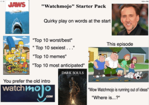 "Memes, Starter Packs, and Wow: 71 10  1024x768  JAWS""Watchmojo"" Starter Pack  Quirky play on words at the start  Top 10 worst/best""  "" Top 10 sexiest...""  ""Top 10 memes""  Top 10 most anticipated""  This episode  тне  DARK SOULS  You prefer the old intro  atchmo)o  ""Wow Watchmojo is running out of ideas""  ""Where is...?"" Watchmojo starter pack"