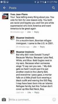 "America, Dicks, and Donald Trump: 71% 11:27 PM  Posts  Yves Jean-Pierre  Your face telling every thing about you. You  vote for him for one reason only. You both  are racist and bigotry you and him are white  supremacist who love America and want  America to be great again  34 minutes ago  Like  Reply  Muamer Imsirovic  I'm a muslim-born, Bosnian refugee  immigrant. came to the U.S. in 2001.  24 minutes ago  Like  Reply  Muamer Imsirovic  But why did I vote Donald Trump?  Because Murica. Because I piss Red,  White, and Blue. Bald Eagles nest in  my ears. Because when someone  sings ""O say can you see  My dick  gets so hard l could use it to put  another crack in the Liberty Bell,  and everytime pass gass, a mortar  falls on a little jihadi fuck wearing a  black outfit and waving the ISIS flag.  I may have been born into an Islamic  Refugee family, but this Turban don't  cover up this Red Neck, Boy.  Just now  Like  Reply  O rite a comment... Now that's a patriotic immigrant!"