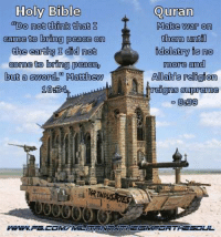 Supreme, Bible, and Quran: Holy Bible  a Do not think that  came to bring peace on  the eartha I did not  come to bring peaceb  but a sword Matthew  100  Quran  Make war on  them unt  idolatry is no  more and  Allah religion  reigns supreme  8859 Fitting design for a tank's turret, actually. ~Twig