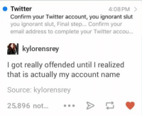 Finals, Funny, and Ignorant: Twitter  4:08 PM  Confirm your Twitter account, you ignorant slut  you ignorant slut, Final step... Confirm your  email address to complete your Twitter accou...  kylorensrey  I got really offended until I realized  that is actually my account name  Source:  kylorensrey  25,896 not WHY IS THIS SO FUNNY