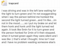 I wanna reach this level of pettiness: trapcard  i was driving and was in the left lane waiting for  the light to turn green and i'm not exaggerating  when i say the person behind me honked the  second the light turned green...and i'm like....im  not in the mood  i put my brake on and let  them honk and honk until the light turned red  again. it took like 5min for it to turn green and  the person honked for 2min of it then stopped  when it turned green again they were silent and i  was like that's what i thought. time isn't real  and i have no problem wasting someone else's I wanna reach this level of pettiness
