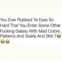 Fucking, Funny, and Shit: You Ever Rubbed Ya Eyes So  Hard That You Enter Some Other  Fucking Galaxy With Mad Colors  Patterns And Swirls And Shit Thought it was just me