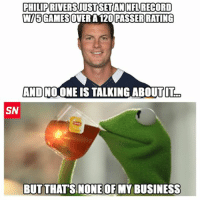 Kermit the Frog has an interesting observation about Philip Rivers  Like Us NFL Memes!!!: PHILIP RIVERSIUSTSETAN NFL RECORD  WI5GAMESOVER A 120 PASSER RATING  AND NO ONE IS TALKING ABOUT IT  SN  BUT THAT'S NONE OR MY BUSINESS Kermit the Frog has an interesting observation about Philip Rivers  Like Us NFL Memes!!!