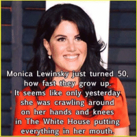 "@billclinton  @HillaryClinton  @MonicaLewinsky  fond memories? highfivebill: @billclinton @HillaryClinton @MonicaLewinsky fond memories? #highfivebill   Monica Lewingoy just turned 50. how fast they grow up. It seems like only yesterday she was crawling around on her and knees in The White everything in her Reply to John Parker"" @billclinton  @HillaryClinton  @MonicaLewinsky  fond memories? highfivebill"
