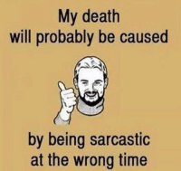 Probably yes: My death  will probably be caused  by being sarcastic  at the wrong time Probably yes