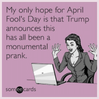 Funny, Prank, and Trump: My only hope for April  Fool's Day is that Trump  announces this  has all been a  monumental  prank  ee  cards PLEASE