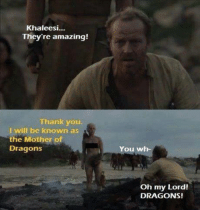 Game of Thrones Memes: Khaleesi...  They're amazing!  Thank you.  I will be known as  the Mother of  Dragons  You www.h-  Oh my Lord!  DRAGONS! Game of Thrones Memes