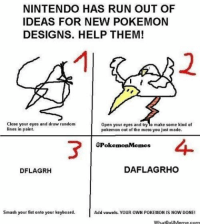 How to make your very own Pokemon?: NINTENDO HAS RUN OUT OF  IDEAS FOR NEW POKEMON  DESIGNS. HELP THEM!  Close your eyes and draw random  Open your eyes and try o make some kind of  lines in paint.  pokemon out of the mess you just made.  @Pokemon Memes  DAFLAGRHO  DFLAGRH  smash your fist onto your keyboard.  Add vowels. YOUR OWN POKEMON IS NOW DONE!  WhatDoUMerme com How to make your very own Pokemon?