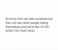 Funny, How, and Yes: its funny how we hate ourselves but  then we see other people hating  themselves and we're like nO NO  DONT DO THAT NOO YES