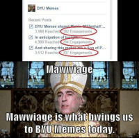 So... Does this mean we are also a matchmaking service?: BYU Memes  Recent Posts  BYU Memes shar  MailiH nha  3.988 Reached 182 Engagements  n anticipation of  4.988 Reached 294 Engagements  And sharing this  makes Raewa Son of P  3,512 Reached  7 Engagements  MaWIN lange  Mawwiage is what bwings us  to BYU Memes today So... Does this mean we are also a matchmaking service?