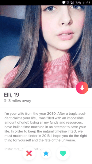 Damn: 72% 1 1 :35  Elli, 19  O 3 miles away  I'm your wife from the year 2080. After a tragic acci-  dent claims your life, I was filled with an impossible  amount of grief. Using all my funds and resources, I  have built a time machine in an attempt to save your  life. In order to keep the natural timeline intact, we  must match on tinder in 2018. I hope you do the right  thing for yourself and the fate of the universe.  Insta: mrs b  e02 Damn