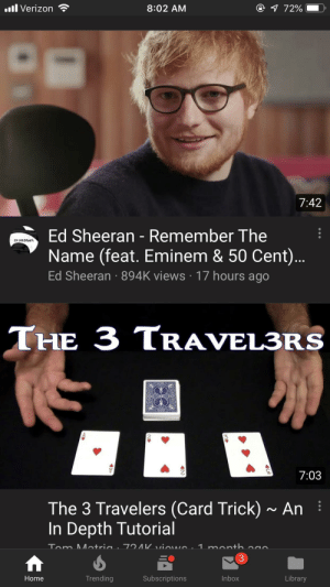 50 Cent, Eminem, and Funny: @ 72%  .l Verizon  8:02 AM  7:42  Ed Sheeran - Remember The  ED SHEE0AN  Name (feat. Eminem & 50 Cent)...  Ed Sheeran 894K views 17 hours ago  THE 3 TRAVEL3RS  7:03  The 3 Travelers (Card Trick)~ An  In Depth Tutorial  72AK vin  1 manth  Tom Mntria.  3  Trending  Inbox  Subscriptions  Library  Home When YouTube makes it look like Ed Sheeran wants to show you a card trick.