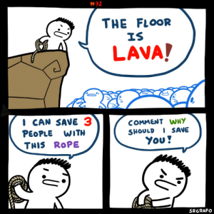 The Floor is LAVA!:  #72  THE FLOOR  IS  LAVA!  CAN SAVE 3  PEOPLE WITH  COMMENT WHY  SHOULDI SAVE  You!  THIS ROPE  SRGRAFO The Floor is LAVA!