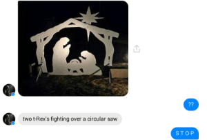 When you see it: 72  two t-Rex's fighting over a circular saw  STOP When you see it