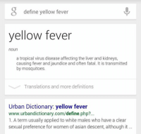 "Asking Google to ""define yellow fever"" during a PBL session: define yellow fever  yellow fever  noun  a tropical virus disease affecting the liver and kidneys,  causing fever and jaundice and often fatal. It is transmitted  by mosquitoes.  Translations and more definitions  Urban Dictionary: yellow fever  www.urbandictionary.com/define.php?...  1. A term usually applied to white males who have a clear  sexual preference for women of asian descent, although it Asking Google to ""define yellow fever"" during a PBL session"