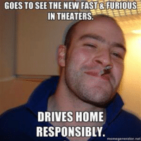 Good guy Greg doesn't give in to his racing urges.  Thanks Dustin! Car memes http://shop.carthrottle.com/: GOES TO SEE THE NEW FAST& FURIOUS  IN THEATERS  DRIVES HOME  RESPONSIBLY.  memegenerator.ne Good guy Greg doesn't give in to his racing urges.  Thanks Dustin! Car memes http://shop.carthrottle.com/
